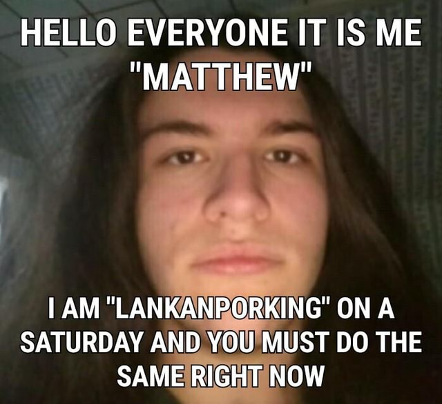 HELLO EVERYONE IT IS ME MATTHEW I AM LANKA ON A SATURDAY AND YOU MUST DO THE SAME RIGHT NOW meme