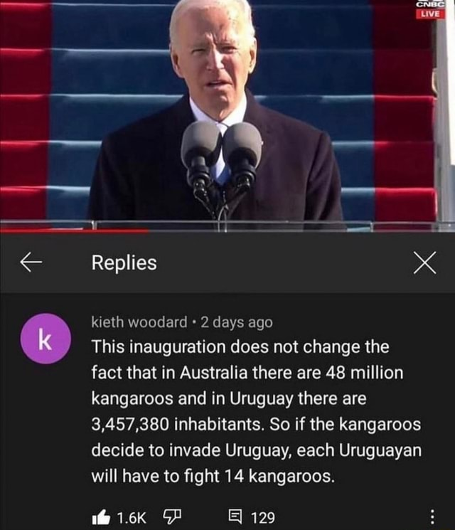 Replies kieth woodard 2 days ago This inauguration does not change the fact that in Australia there are 48 million kangaroos and in Uruguay there are 3,457,380 inhabitants. So if the kangaroos decide to invade Uruguay, each Uruguayan will have to fight 14 kangaroos. E 129 memes