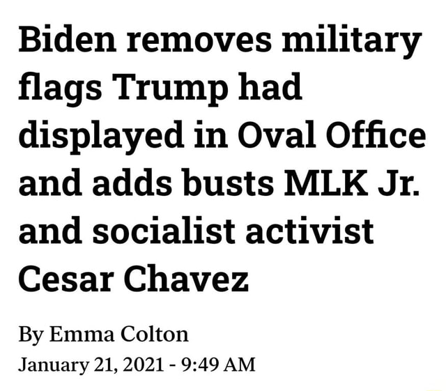 Biden removes military flags Trump had displayed in Oval Office and adds busts MLK Jr. and socialist activist Cesar Chavez By Emma Colton January 21, 2021 AM memes