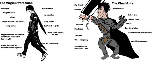 The Virgin Swordsman Teenay wimpy sword Stupid haireut no muscles wimpy fidget spinner The hell  girly as hell plays games Nigga thinks he's Neo from all day the Matrix, like bruh  Seriously  You ain't the Black Would be killed by Nosferatu Zodd's pinkie The Chad Guts Big Sword Manly haireut Muscles Bandages Can get bitches Is the real black swordsman Wounds Other weaponry puts his grasses on Nosferatu Zodd memes