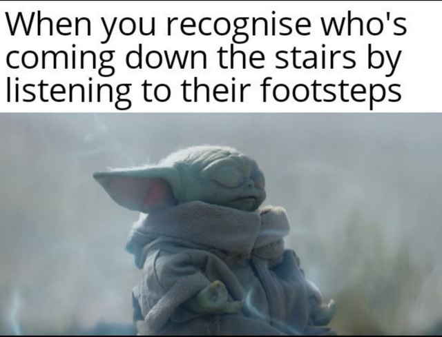 When you recognise who's coming down the stairs by listening to their footsteps meme