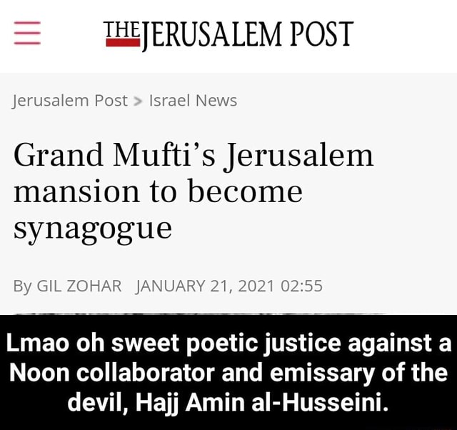WJERUSALEM POST Jerusalem Post Israel News Grand Mufti's Jerusalem mansion to become synagogue By GIL ZOHAR JANUARY 21, 2021 Lima oh sweet poetic justice against a Noon collaborator and emissary of the devil, Hajj Amin al Husseini. Lmao oh sweet poetic justice against a Noon collaborator and emissary of the devil, Hajj Amin al Husseini memes