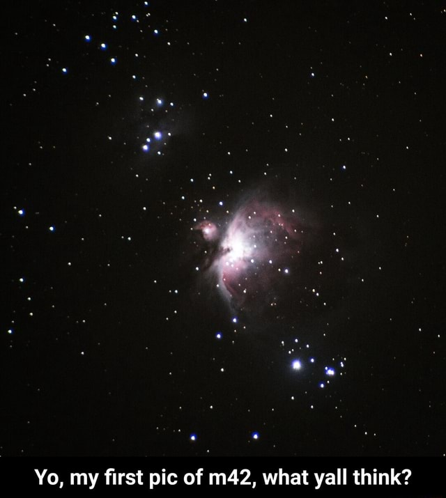 Yo, my first pic of what yall think Yo, my first pic of m42, what yall think meme