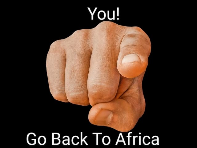 You Go Back To Africa memes
