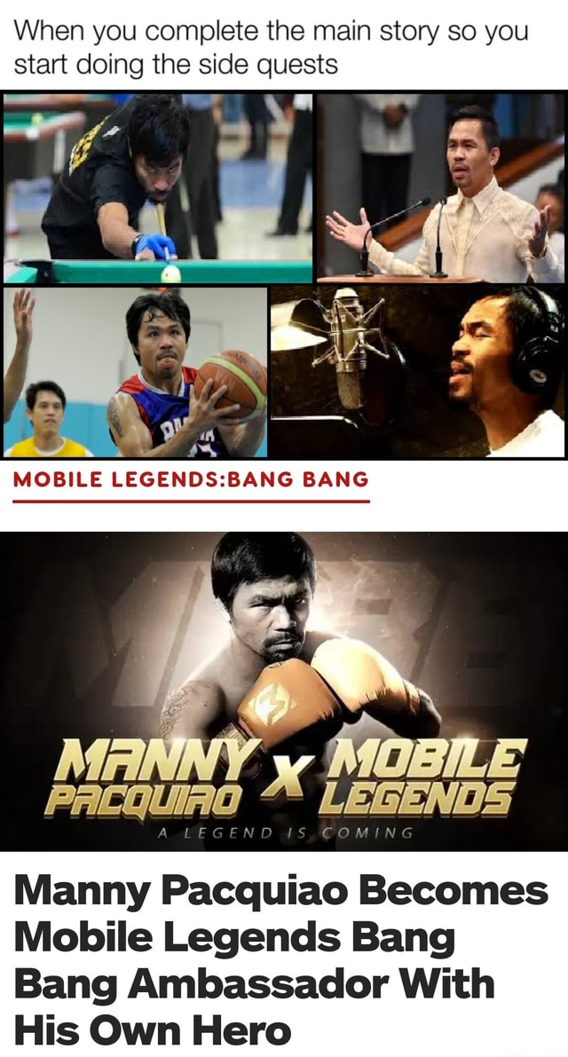 When you complete the main story so you start doing the side quests MOBILE BANG MOBILE Pracquino LEGENDS Manny Pacquiao Becomes Mobile Legends Bang Bang Ambassador With His Own Hero meme